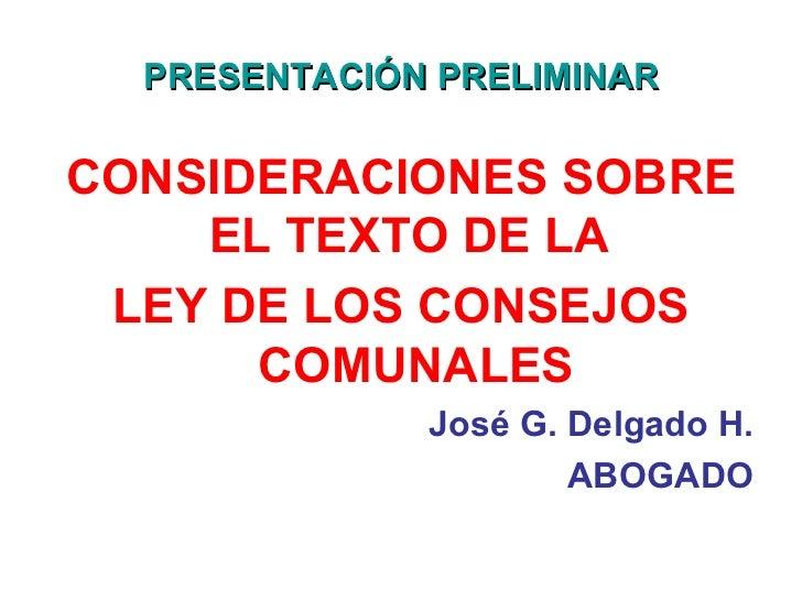 PRESENTACIÓN PRELIMINAR <ul><li>CONSIDERACIONES SOBRE EL TEXTO DE LA  </li></ul><ul><li>LEY DE LOS CONSEJOS COMUNALES </li...