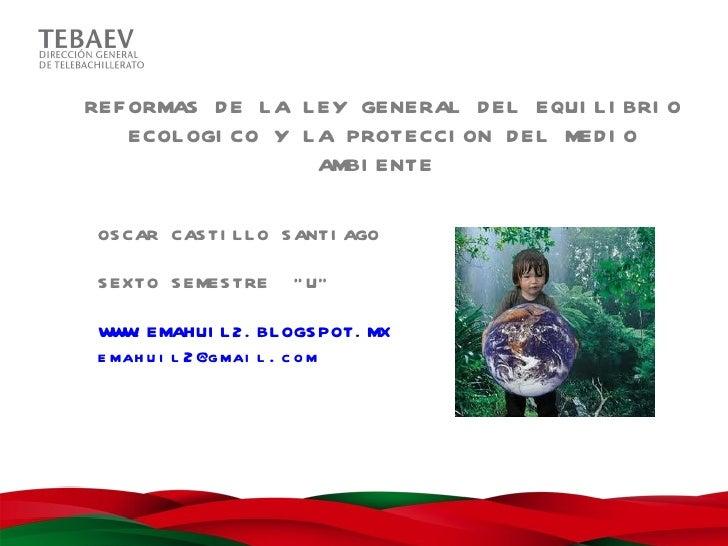 REF ORMAS D E L A L EY GENERAL D EL EQUI L I BRI O    ECOL OGI CO Y L A PROTECCI ON D EL MED I O                    AMBI E...