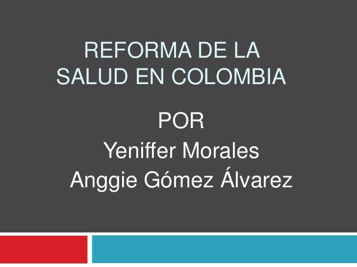 REFORMA DE LA SALUD EN COLOMBIA<br />POR<br />Yeniffer Morales<br />Anggie Gómez Álvarez<br />