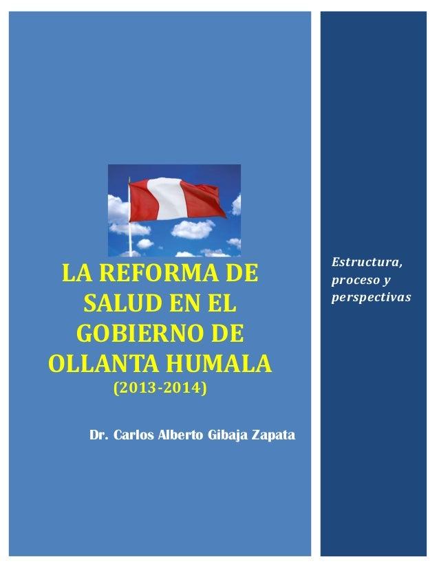 LA REFORMA DE SALUD EN EL GOBIERNO DE OLLANTA HUMALA (2013-2014) Dr. Carlos Alberto Gibaja Zapata Estructura, proceso y pe...