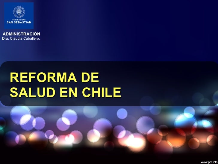REFORMA DE SALUD EN CHILE ADMINISTRACIÓN Dra. Claudia Caballero.