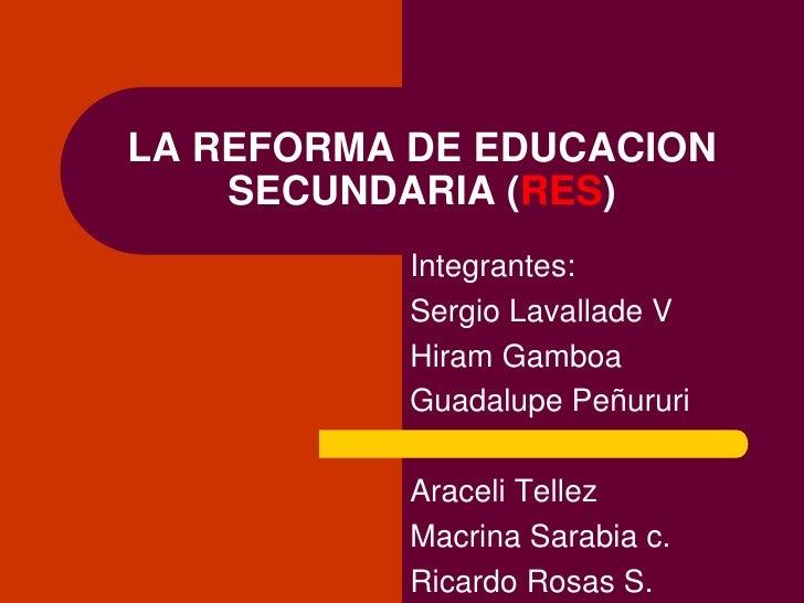 LA REFORMA DE EDUCACION     SECUNDARIA (RES)            Integrantes:            Sergio Lavallade V            Hiram Gamboa...