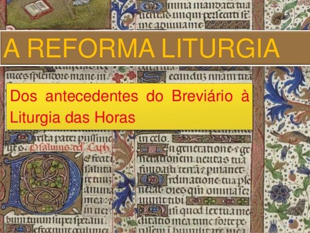 A REFORMA LITURGIA  Dos antecedentes do Breviário à  Liturgia das Horas