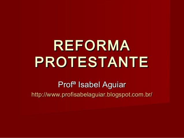 REFORMAREFORMAPROTESTANTEPROTESTANTEProfª Isabel AguiarProfª Isabel Aguiarhttp://www.profisabelaguiar.blogspot.com.br/http...