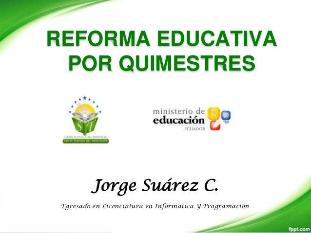 REFORMA EDUCATIVA POR QUIMESTRES         Jorge Suárez C. Egresado en Licenciatura en Informática Y Programación
