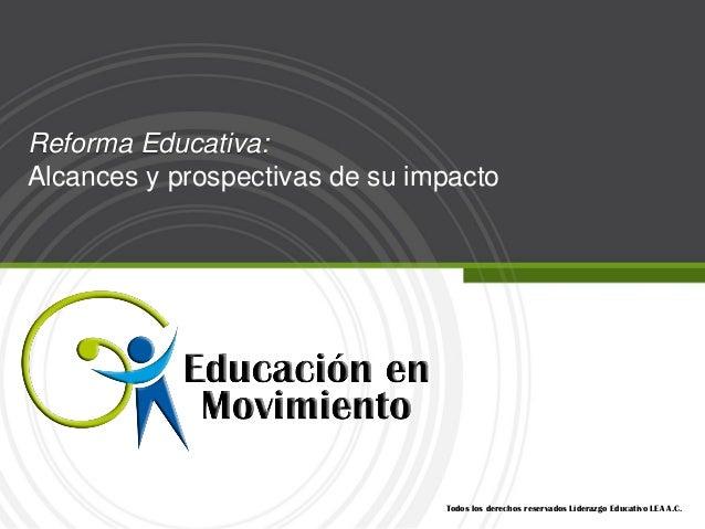 Reforma Educativa:Alcances y prospectivas de su impacto                                Todos los derechos reservados Lider...