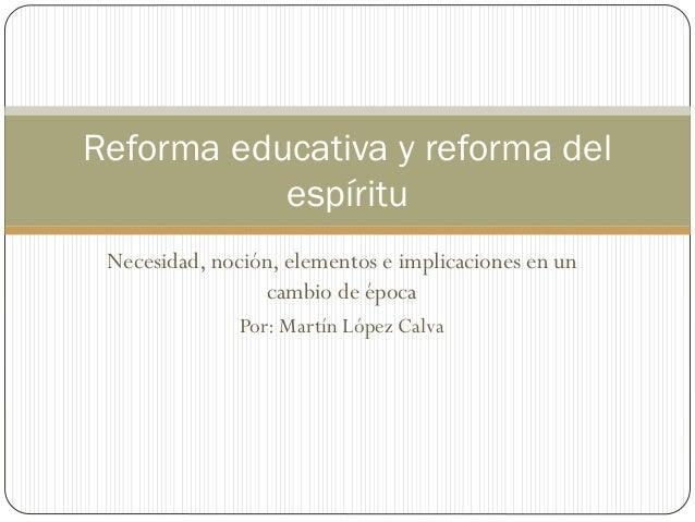 Necesidad, noción, elementos e implicaciones en un cambio de época Por: Martín López Calva Reforma educativa y reforma del...