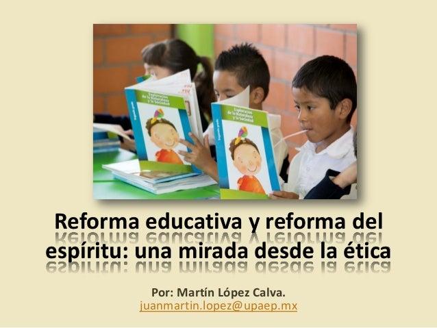 Reforma educativa y reforma del espíritu: una mirada desde la ética Por: Martín López Calva. juanmartin.lopez@upaep.mx