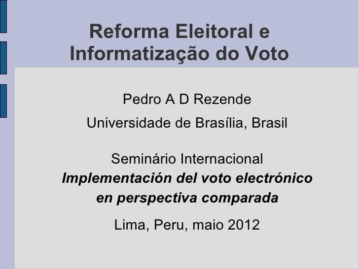 Reforma Eleitoral e Informatização do Voto        Pedro A D Rezende   Universidade de Brasília, Brasil       Seminário Int...