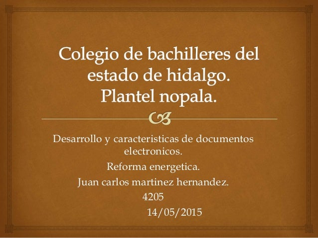 Desarrollo y caracteristicas de documentos electronicos. Reforma energetica. Juan carlos martinez hernandez. 4205 14/05/20...