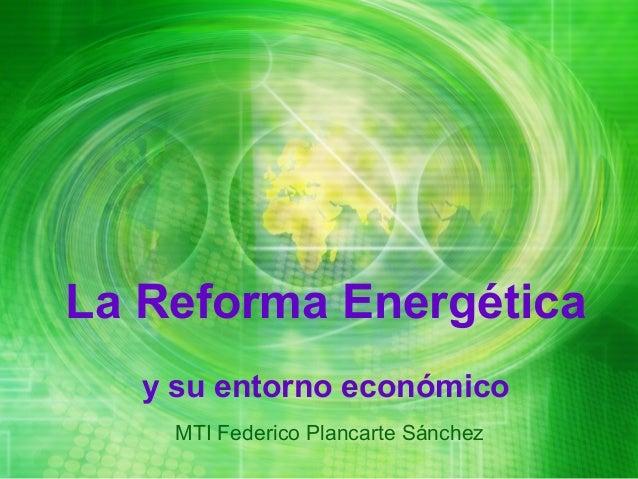 La Reforma Energética   y su entorno económico    MTI Federico Plancarte Sánchez