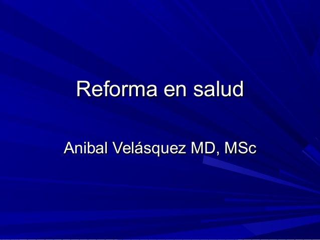 Reforma en saludReforma en saludAnibal Velásquez MD, MScAnibal Velásquez MD, MSc