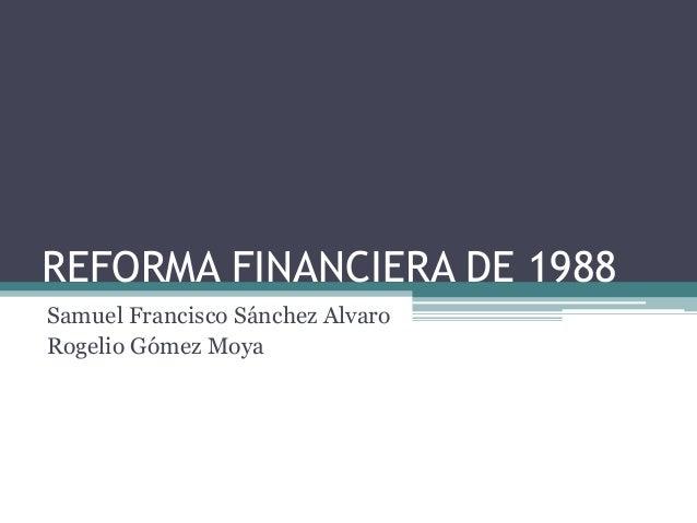 REFORMA FINANCIERA DE 1988Samuel Francisco Sánchez AlvaroRogelio Gómez Moya