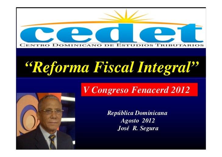 """Reforma Fiscal Integral""        V Congreso Fenacerd 2012             República Dominicana                 Agosto 2012    ..."