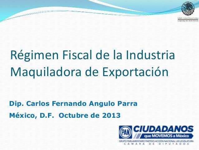 Régimen Fiscal de la Industria Maquiladora de Exportación Dip. Carlos Fernando Angulo Parra México, D.F. Octubre de 2013