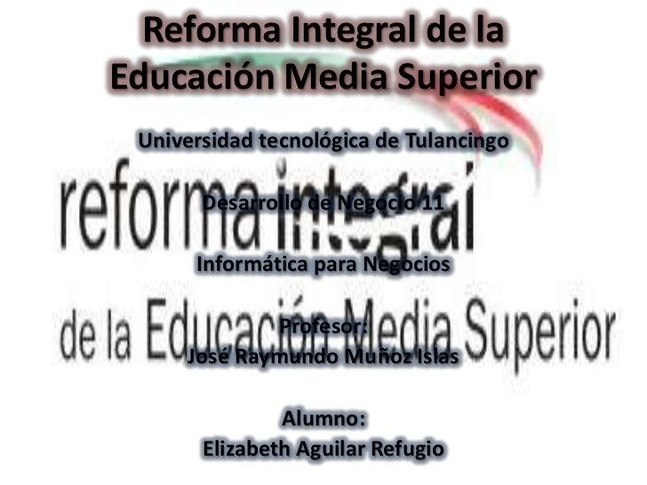 Reforma Integral de laEducación Media Superior Universidad tecnológica de Tulancingo       Desarrollo de Negocio 11      I...