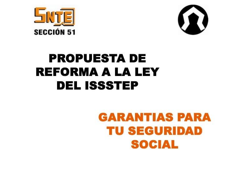 PROPUESTA DEREFORMA A LA LEY   DEL ISSSTEP        GARANTIAS PARA         TU SEGURIDAD            SOCIAL   1
