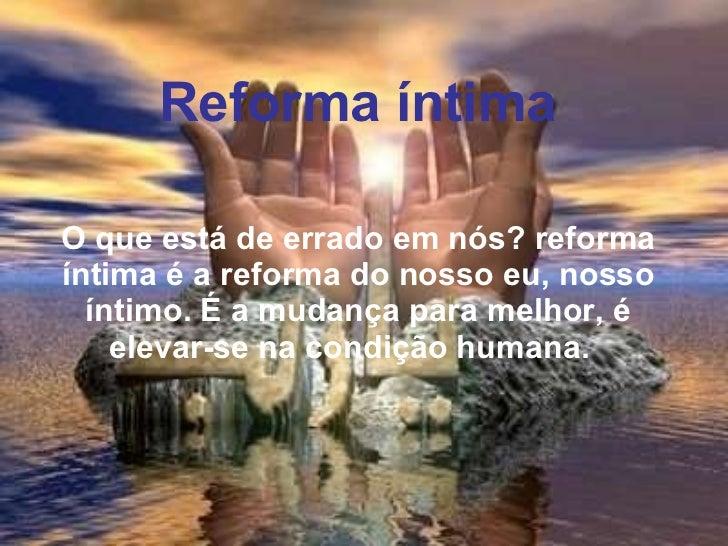 Reforma íntima   O que está de errado em nós? reforma íntima é a reforma do nosso eu, nosso íntimo. É a mudança para melho...