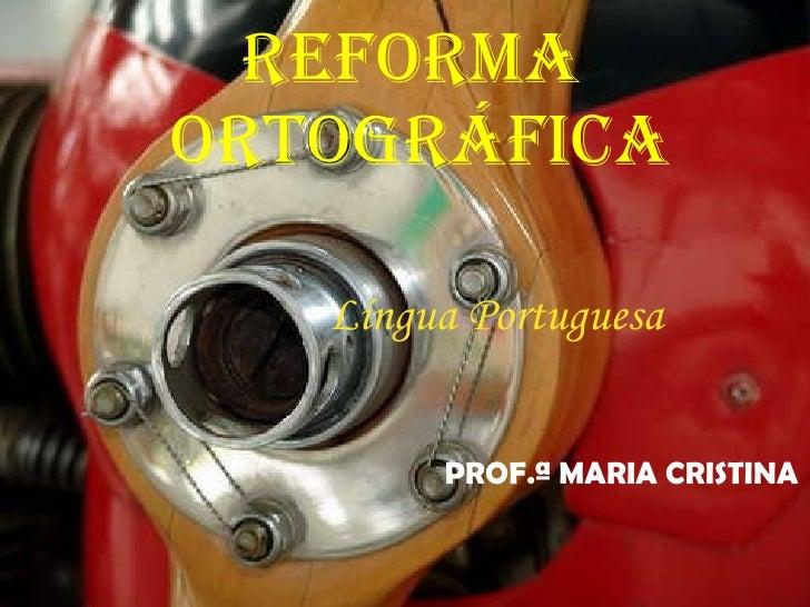 Reforma  Ortográfica Língua Portuguesa  PROF.ª MARIA CRISTINA