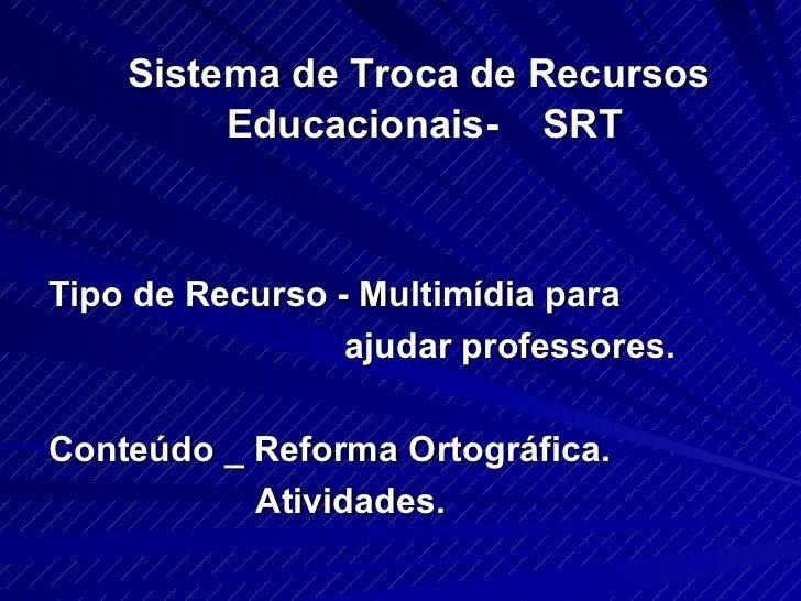 <ul><li>Sistema de Troca de Recursos  Educacionais-  SRT </li></ul><ul><li>Tipo de Recurso - Multimídia para </li></ul><ul...