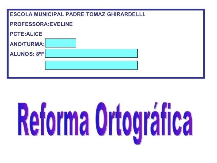 Reforma Ortográfica ESCOLA MUNICIPAL PADRE TOMAZ GHIRARDELLI. PROFESSORA:EVELINE PCTE:ALICE ANO/TURMA: Cassia ALUNOS: 8ºF