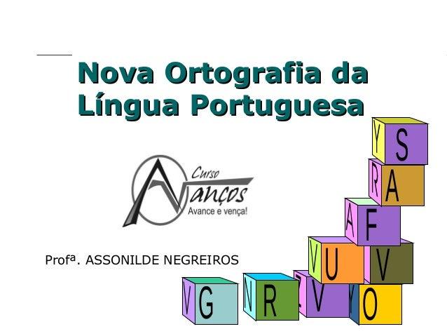 Nova Ortografia da Língua Portuguesa  Profª. ASSONILDE NEGREIROS  G  S A  F U V R V O  Profª. Rosaura Albuquerque Leão Dr....