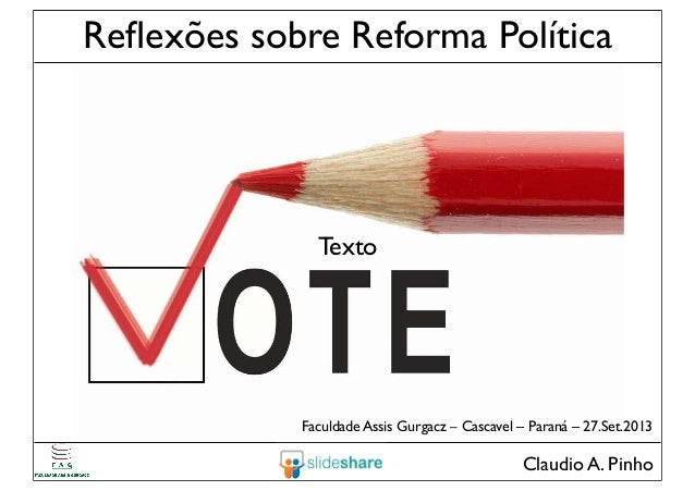 Claudio A. Pinho Reflexões sobre Reforma Política Faculdade Assis Gurgacz – Cascavel – Paraná – 27.Set.2013 Texto