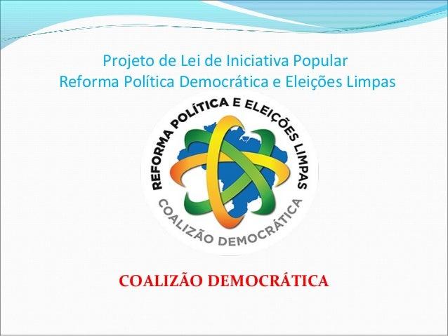Projeto de Lei de Iniciativa Popular Reforma Política Democrática e Eleições Limpas COALIZÃO DEMOCRÁTICA