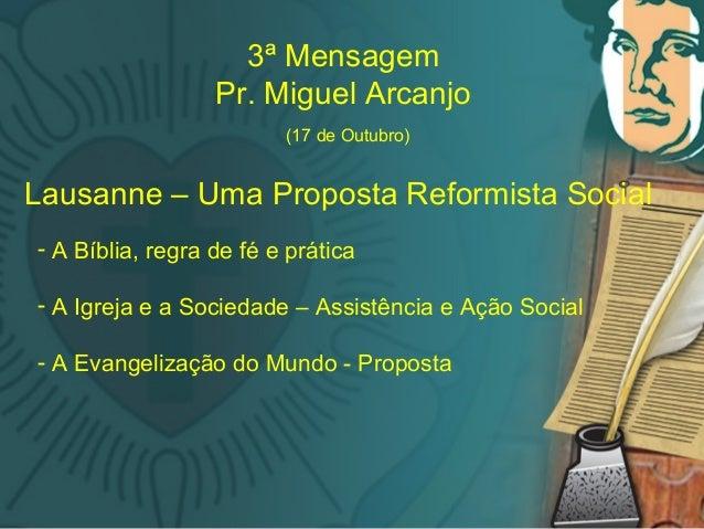 M 3ª Mensagem Pr. Miguel Arcanjo (17 de Outubro) Lausanne – Uma Proposta Reformista Social - A Bíblia, regra de fé e práti...
