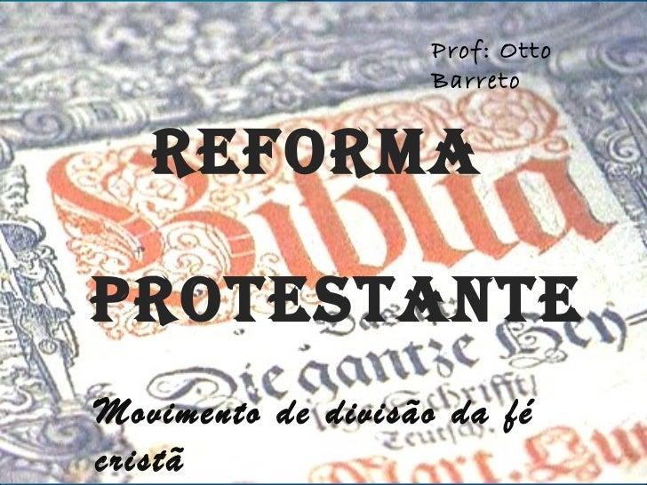 Prof: Otto                    Barreto   REFORMAPROTESTANTEMovimento de divisão da fécristã