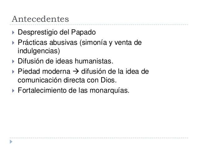Antecedentes Desprestigio del Papado Prácticas abusivas (simonía y venta deindulgencias) Difusión de ideas humanistas....