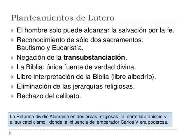 Planteamientos de Lutero El hombre solo puede alcanzar la salvación por la fe. Reconocimiento de sólo dos sacramentos:Ba...