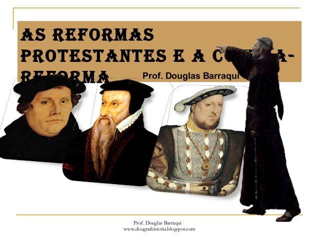 As reformAs protestAntes e A ContrA- reformA Prof. Douglas Barraqui Prof. Douglas Barraqui www.dougnahistoria.blogspot.com