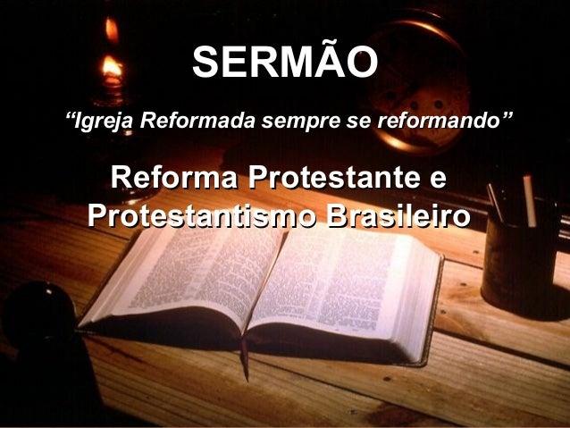 """SERMÃO Reforma Protestante e Protestantismo Brasileiro """" Igreja Reformada sempre se reformando"""""""
