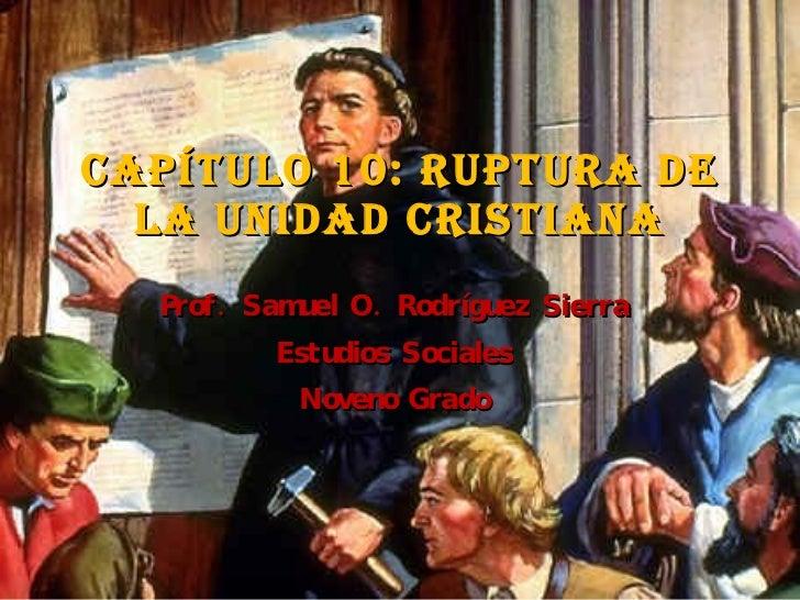 Capítulo 10: Ruptura de la unidad cristiana Prof. Samuel O. Rodríguez Sierra Estudios Sociales Noveno Grado