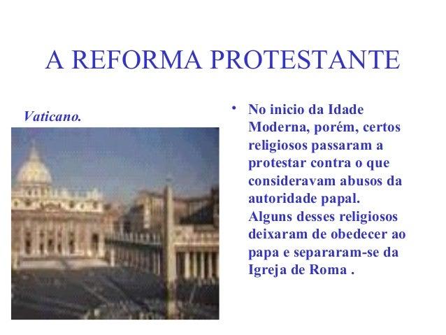 A REFORMA PROTESTANTE             • No inicio da IdadeVaticano.               Moderna, porém, certos               religio...
