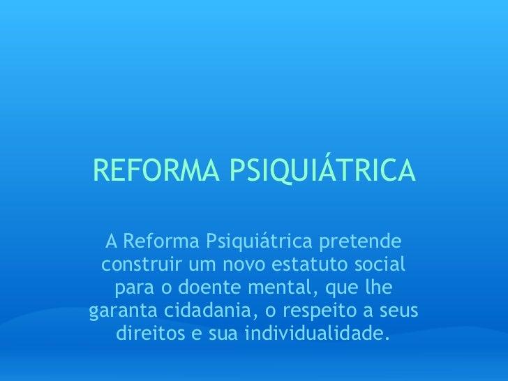 REFORMA PSIQUIÁTRICA A Reforma Psiquiátrica pretende construir um novo estatuto social para o doente mental, que lhe garan...