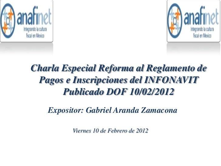 Charla Especial Reforma al Reglamento de Pagos e Inscripciones del INFONAVIT       Publicado DOF 10/02/2012   Expositor: G...