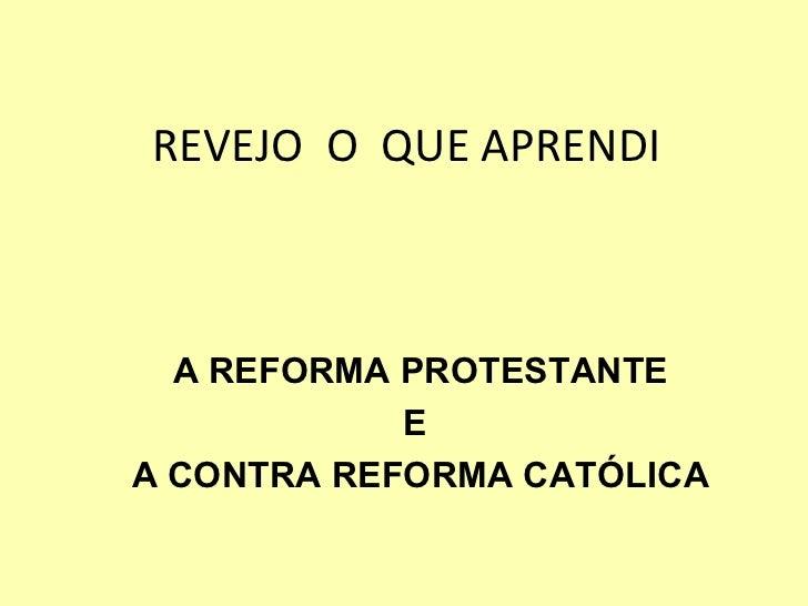 REVEJO  O  QUE APRENDI A REFORMA PROTESTANTE E  A CONTRA REFORMA CATÓLICA