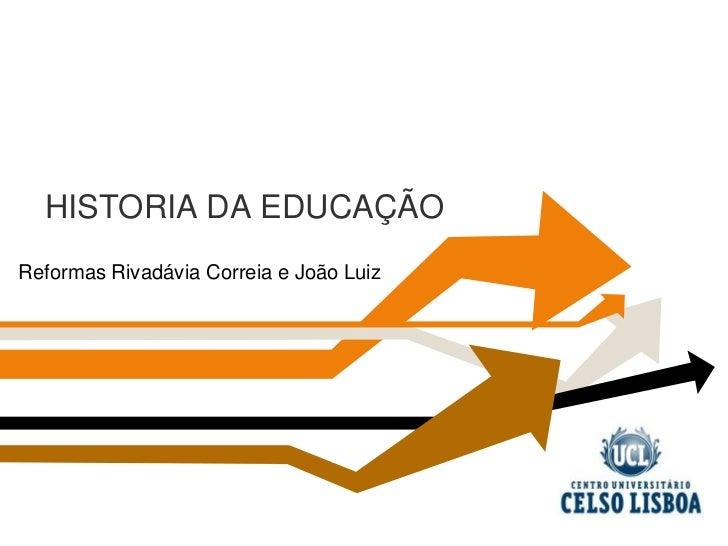 HISTORIA DA EDUCAÇÃO<br />  Reformas Rivadávia Correia e João Luiz<br />