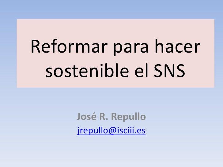 Reformar para hacer sostenible el SNS     José R. Repullo     jrepullo@isciii.es
