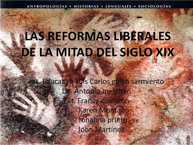 LAS REFORMAS LIBERALESDE LA MITAD DEL SIGLO XIX Ins. Educativa Luis Carlos galán sarmiento           Lic. Antonio merchán ...