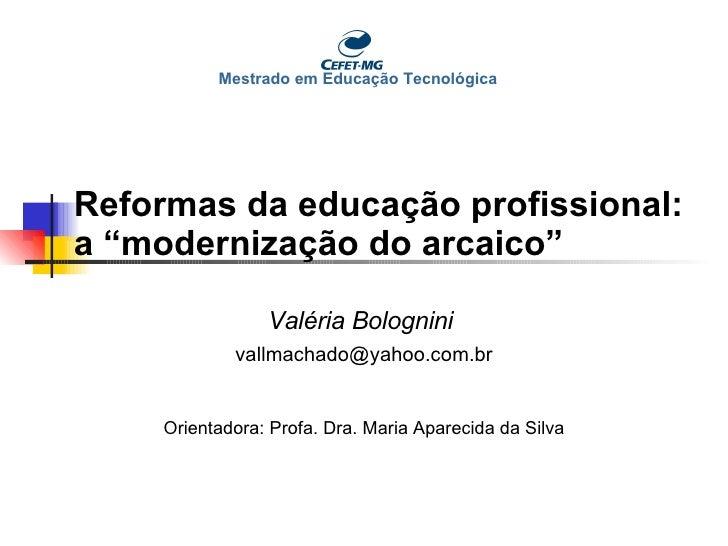 """Reformas da educação profissional: a """"modernização do arcaico"""" Valéria Bolognini   [email_address] Orientadora: Profa. Dra..."""