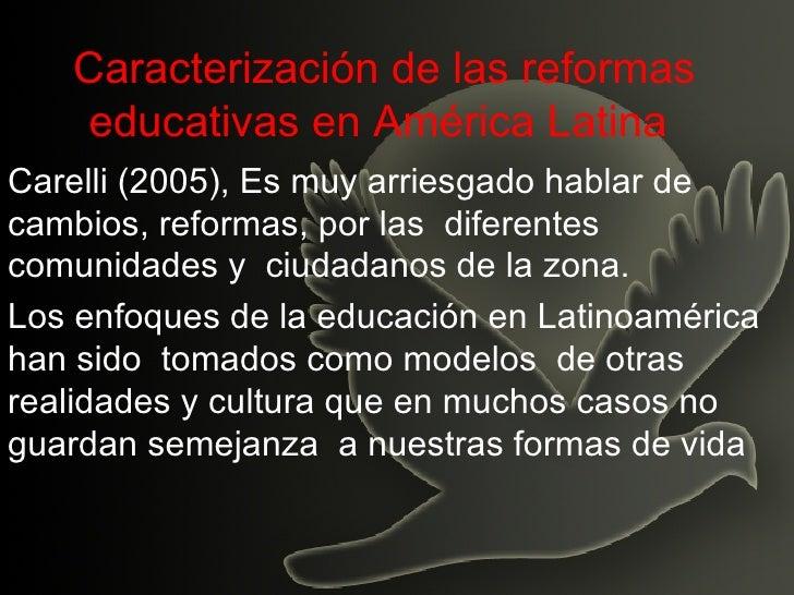 Caracterización de las reformas educativas en América Latina   Carelli (2005), Es muy arriesgado hablar de cambios, reform...