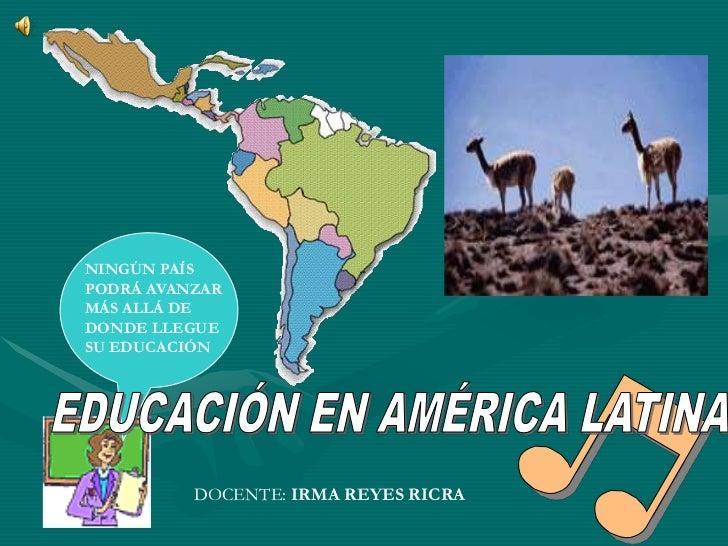 NINGÚN PAÍSPODRÁ AVANZARMÁS ALLÁ DEDONDE LLEGUESU EDUCACIÓN          DOCENTE: IRMA REYES RICRA