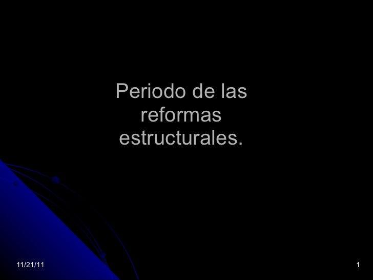 Periodo de las reformas estructurales. 11/21/11
