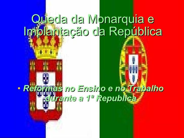 <ul><li>Reformas no Ensino e no Trabalho durante a 1ª Republica </li></ul>Queda da Monarquia e Implantação da República