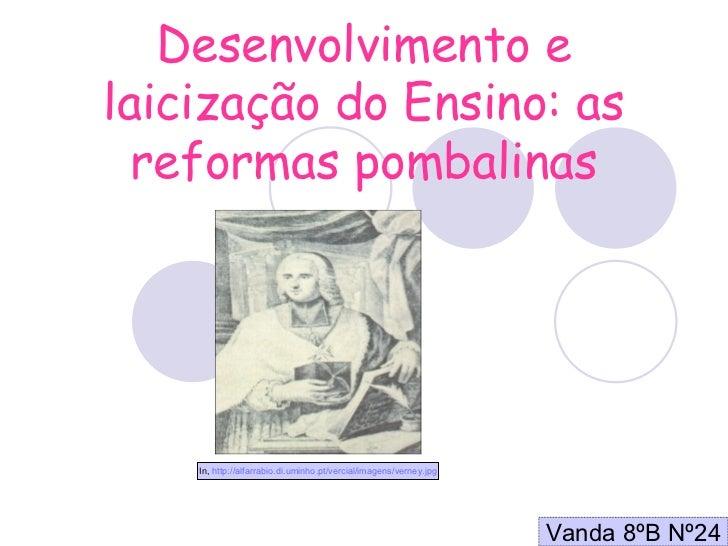 Desenvolvimento e laicização do Ensino: as reformas pombalinas Vanda 8ºB Nº24 In,  http://alfarrabio.di.uminho.pt/vercial/...