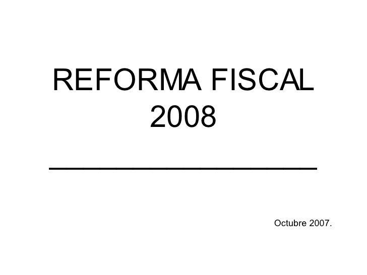 REFORMA FISCAL 2008 ________________ Octubre 2007.