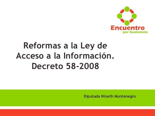  Secretaría de Comunicación Reformas a la Ley de Acceso a la Información. Decreto 58-2008 Diputada Nineth Montenegro